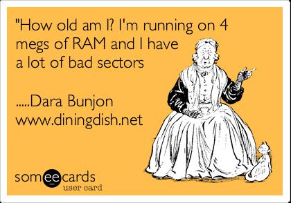 """How old am I%3F I'm running on 4 megs of RAM and I have a lot of bad sectors  .....Dara Bunjon www.diningdish.net"