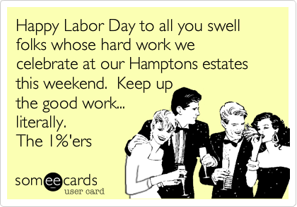 Happy Labor Day to all you swell folks whose hard work we celebrate at our Hamptons estates this weekend.  Keep up  the good work...  literally.    The 1%'ers