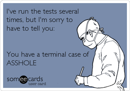 I've run the tests several times, but I'm sorry to have to tell you:   You have a terminal case of ASSHOLE