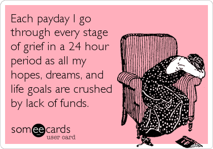 Each payday I go through every stage of grief in a 24 hour period as all my hopes, dreams, and life goals are crushed by lack of funds.