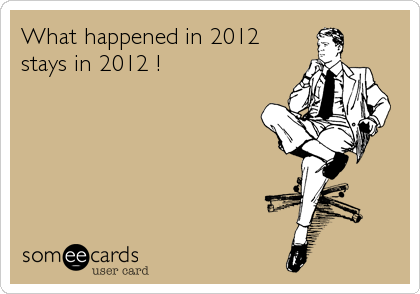 What happened in 2012 stays in 2012 !