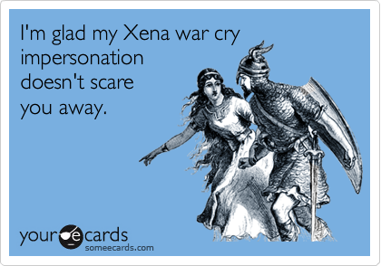 I'm glad my Xena war cry