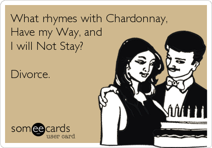 What rhymes with Chardonnay, Have my Way, and  I will Not Stay?  Divorce.