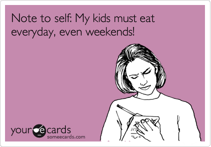 Note to self: My kids must eat everyday, even weekends!