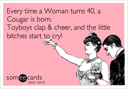 Every time a Woman turns 40, a Cougar is born.