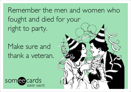 Remember the men and women who fought and died for your right to party.  Make sure and thank a veteran.