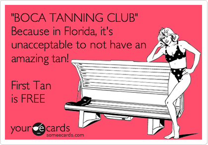 """""""BOCA TANNING CLUB"""" Because in Florida, it's unacceptable to not have an amazing tan!  First Tan is FREE"""