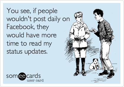You see, if people wouldn't post daily on Facebook, they would have more time to read my important thoughts.