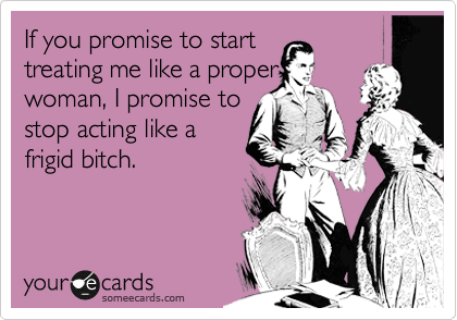 If you promise to start treating me like a proper woman, I promise to stop acting like a frigid bitch.