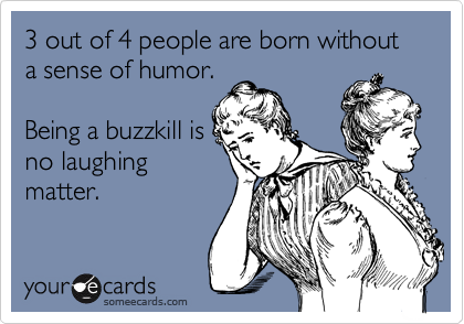 3 out of 4 people are born without a sense of humor.