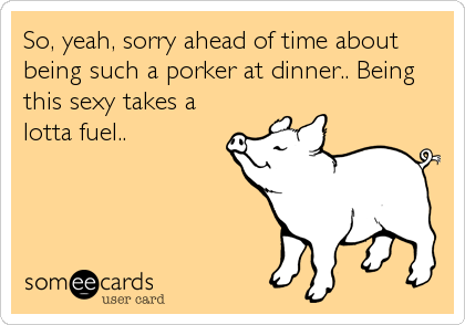 So, yeah, sorry ahead of time about being such a porker at dinner.. Being this sexy takes a lotta fuel..