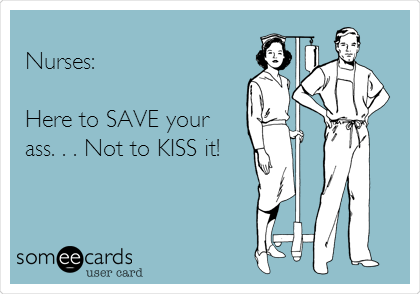 Nurses:  Here to SAVE your ass. . . Not to KISS it!