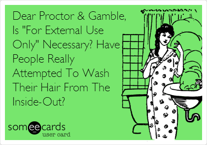 "Dear Proctor & Gamble, Is ""For External Use Only"" Necessary? Have People Really Attempted To Wash Their Hair From The Inside-Out?"