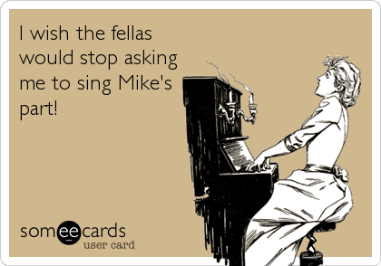 I wish the fellas would stop asking me to sing Mike's part!