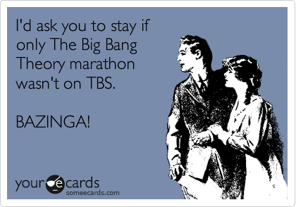 I'd ask you to stay if only The Big Bang Theory marathon wasn't on TBS.   BAZINGA!