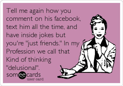 """Tell me again how you comment on his facebook, text him all the time, and have inside jokes but you're """"just friends."""" In my Profession we call that Kind of thinking """"delusional""""."""
