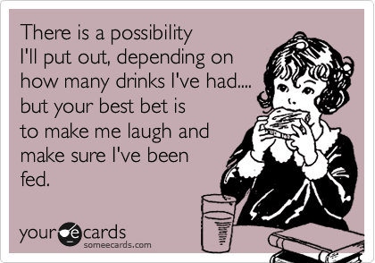 There is a possibility  I'll put out, depending on how many drinks I've had.... but your best bet is  to make me laugh and make sure I've been fed.