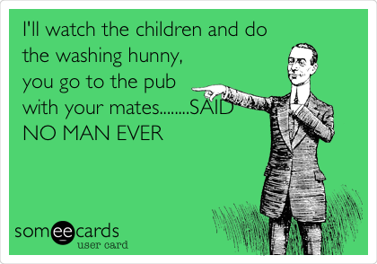 I'll watch the children and do the washing hunny, you go to the pub with your mates........SAID NO MAN EVER