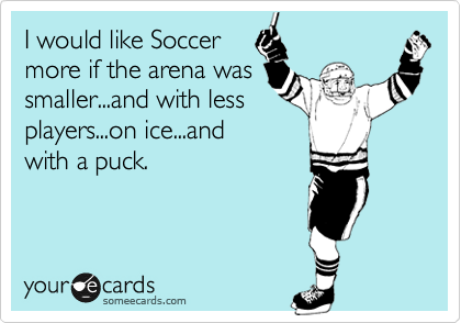 I would like Soccer  more if the arena was smaller...and with less players...on ice...and with a puck.