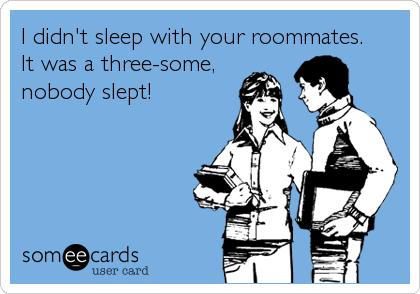 I didn't sleep with your roommates.  It was a three-some, nobody slept!