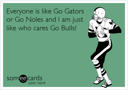 Everyone is like Go Gators or Go Noles and I am just like who cares Go Bulls!