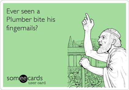 Ever seen a Plumber bite his fingernails?