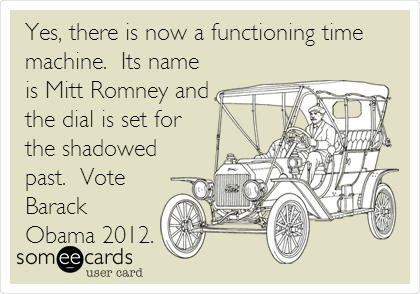 Yes, there is now a functioning time machine.  Its name is Mitt Romney and the dial is set for the shadowed past.  Vote Barack Obama 2012.