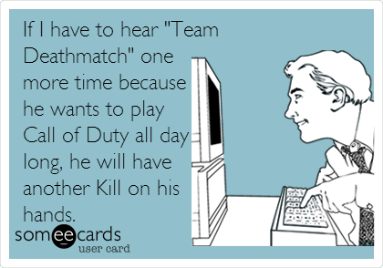 "If I have to hear ""Team Deathmatch"" one more time because he wants to play Call of Duty all day long, he will have another Kill on his hands."