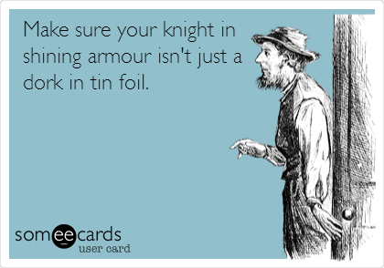 Make sure your knight in shining armour isn't just a dork in tin foil.