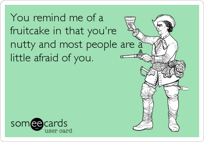 You remind me of a  fruitcake in that you're nutty and most people are a little afraid of you.