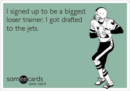 I signed up to be a biggest loser trainer, I got drafted to the jets.