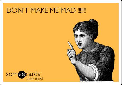 DON'T MAKE ME MAD !!!!!!!