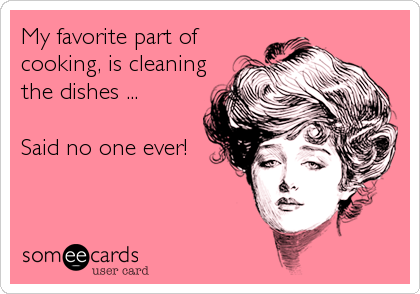 My favorite part of cooking, is cleaning the dishes ...   Said no one ever!