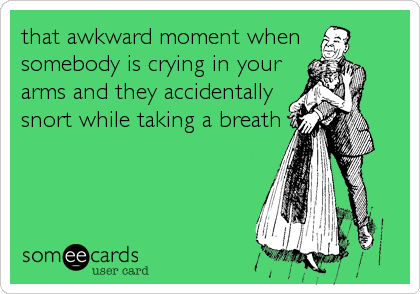 that awkward moment when somebody is crying in your arms and they accidentally snort while taking a breath