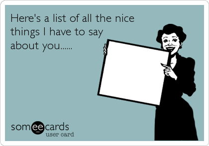 Here's a list of all the nice things I have to say about you......
