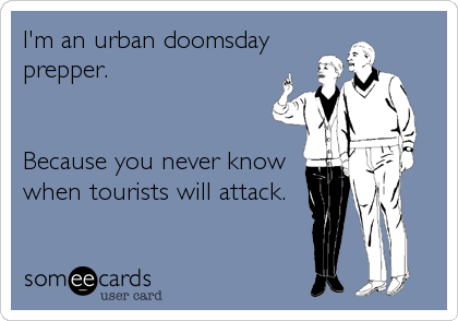 I'm an urban doomsday prepper.   Because you never know when tourists will attack.