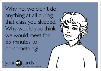 Why no, we didn't do anything at all during that class you skipped. Why would you think we would meet for 55 minutes to  do something?