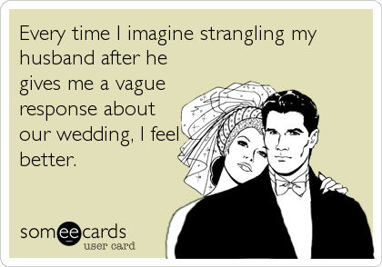Every time I imagine strangling my husband after he gives me a vague response about our wedding, I feel better.