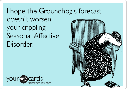 I hope the Groundhog's forecast doesn't worsen 