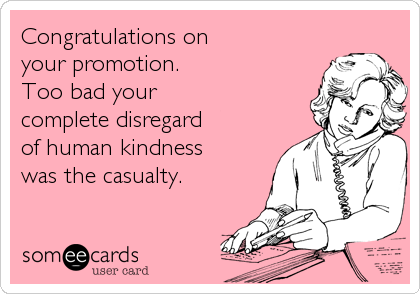 Congratulations on your promotion. Too bad your complete disregard of human kindness was the casualty.