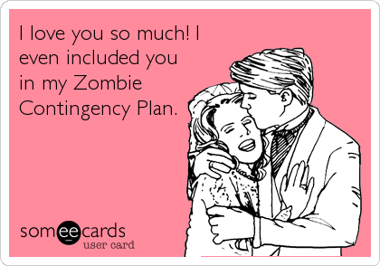 I love you so much! I even included you in my Zombie Contingency Plan.