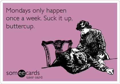Mondays only happen once a week. Suck it up,  buttercup.