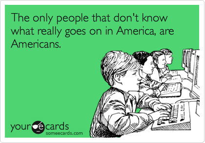 The only people that don't know what really goes on in America, are Americans.