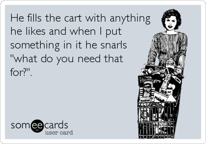 "He fills the cart with anything he likes and when I put something in it he snarls ""what do you need that for?""."