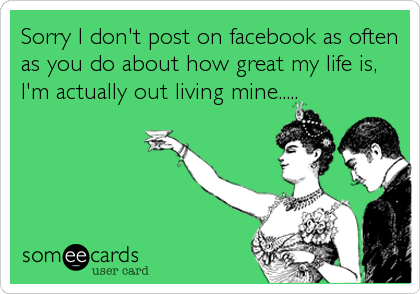 Sorry I don't post on facebook as often as you do about how great my life is, I'm actually out living mine.....