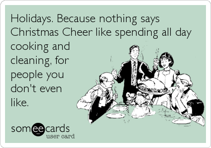 Holidays. Because Nothing Says Christmas Cheer Like Spending All ...