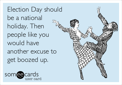 Election Day should be a national holiday. Then people like you  would have  another excuse to  get boozed up.
