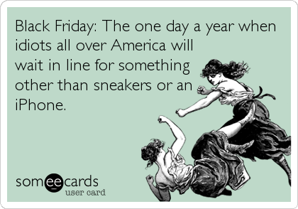 Black Friday: The one day a year when idiots all over America will wait in line for something other than sneakers or an iPhone.