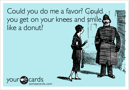 Could you do me a favor? Could you get on your knees and smile like a donut?
