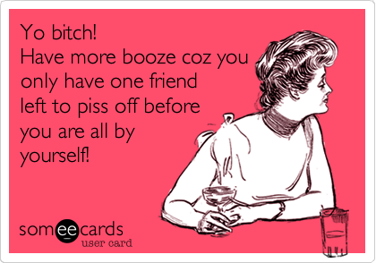 Yo bitch!  Have more booze coz you only have one friend left to piss off before you are all by yourself!